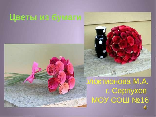 Голоктионова М.А. г. Серпухов МОУ СОШ №16 Цветы из бумаги