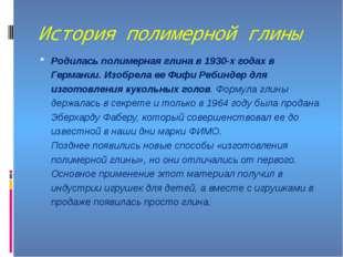 История полимерной глины Родилась полимерная глина в 1930-х годах в Германии.