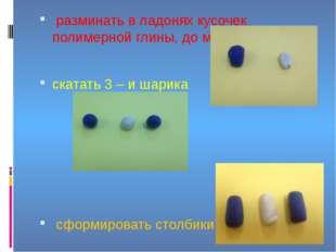 разминать в ладонях кусочек полимерной глины, до мягкой массы скатать 3 – и