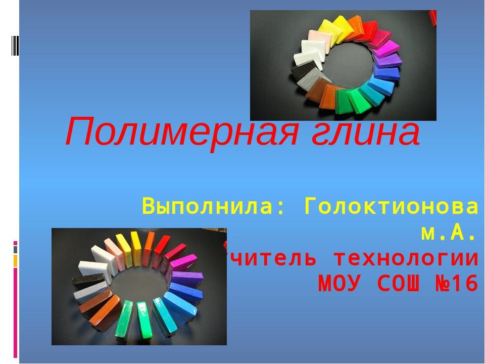 Выполнила: Голоктионова м.А. учитель технологии МОУ СОШ №16 Полимерная глина