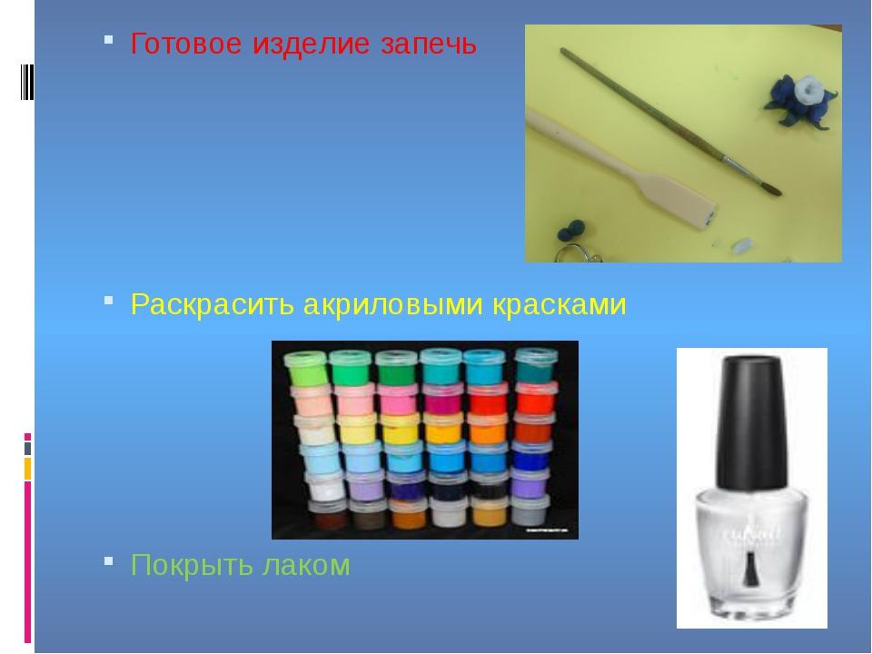 Готовое изделие запечь Раскрасить акриловыми красками Покрыть лаком