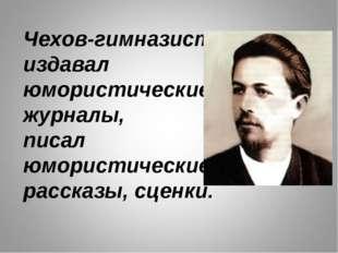 Чехов-гимназист издавал юмористические журналы, писал юмористические рассказы