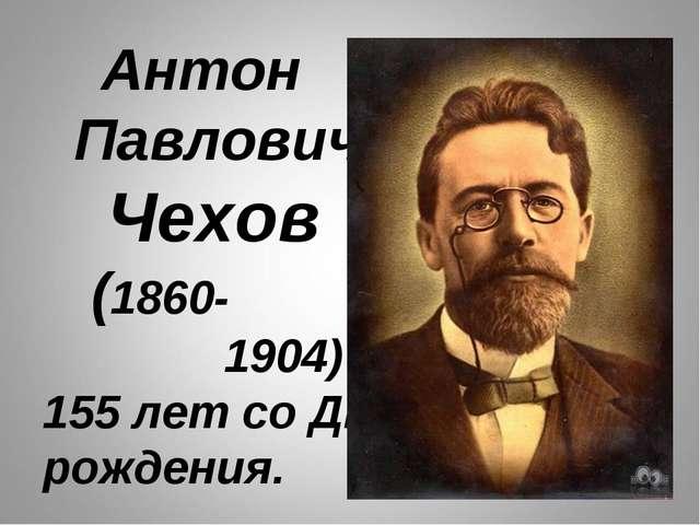 Антон Павлович Чехов (1860- 1904) 155 лет со Дня рождения.