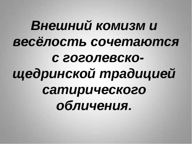 Внешний комизм и весёлость сочетаются с гоголевско-щедринской традицией сатир...