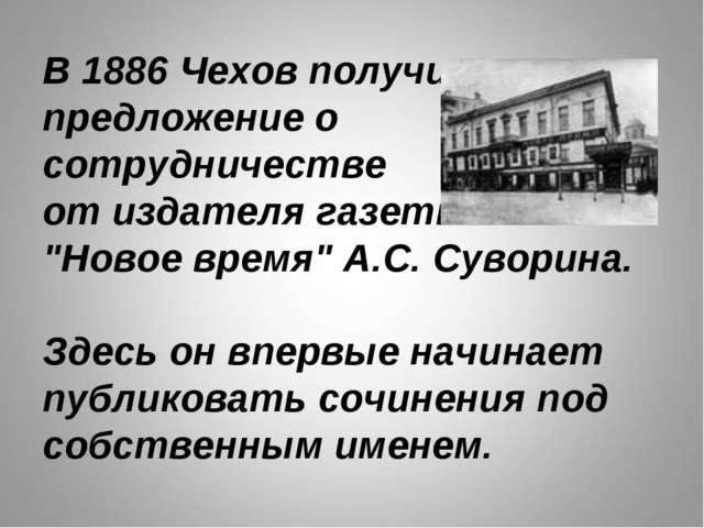 """В 1886Чехов получил предложение о сотрудничестве от издателя газеты """"Новое в..."""