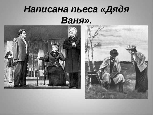 Написана пьеса «Дядя Ваня».