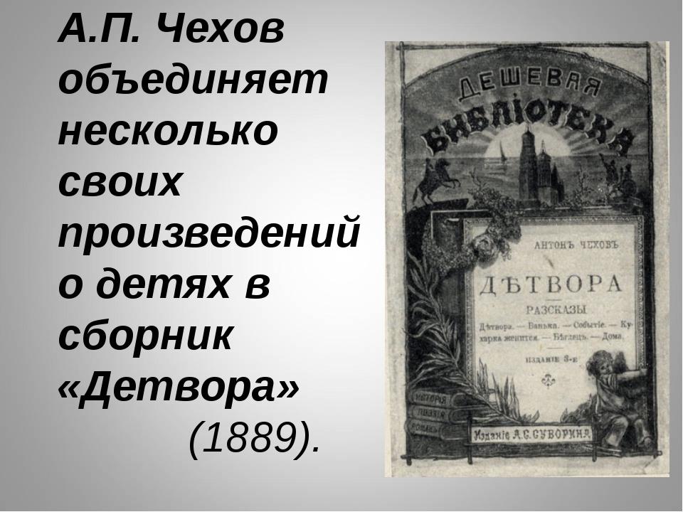 А.П. Чехов объединяет несколько своих произведений о детях в сборник «Детвора...