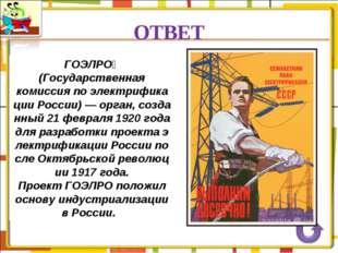 ОТВЕТ ГОЭЛРО́ (Государственная комиссия по электрификации России)— орган, с