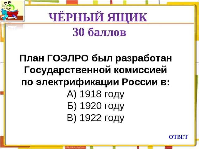 ЧЁРНЫЙ ЯЩИК 30 баллов ОТВЕТ План ГОЭЛРО был разработан Государственной комисс...