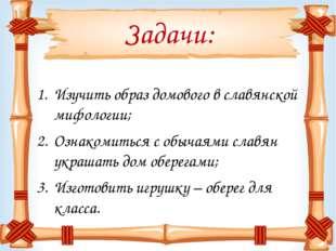 Задачи: Изучить образ домового в славянской мифологии; Ознакомиться с обычаям
