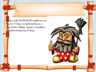Само слово ДОМОВОЙ появилось на Руси в 17 веке, но представление о духе дома