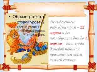 День весеннего равноденствия – 22 марта и все последующие дни до 1 апреля –