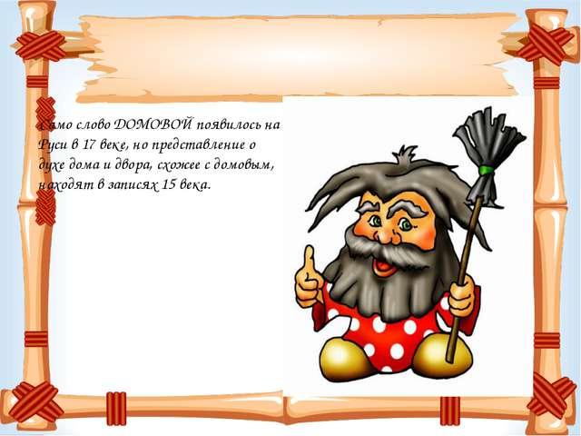 Само слово ДОМОВОЙ появилось на Руси в 17 веке, но представление о духе дома...