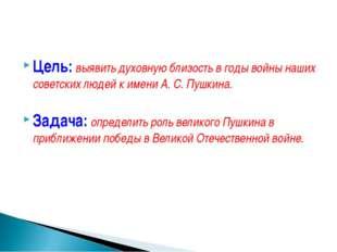 Цель: выявить духовную близость в годы войны наших советских людей к имени А