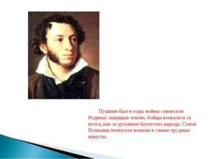 Пушкин был в годы войны символом Родины; защищая землю, бойцы воевали и за по