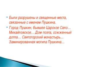 Были разрушены и священные места, связанные с именем Пушкина. Город Пушкин, б