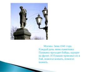 Москва. Зима 1941 года. Каждый день мимо памятника Пушкину проходят бойцы, и