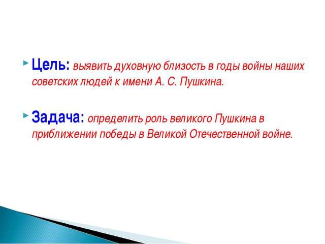 Цель: выявить духовную близость в годы войны наших советских людей к имени А...