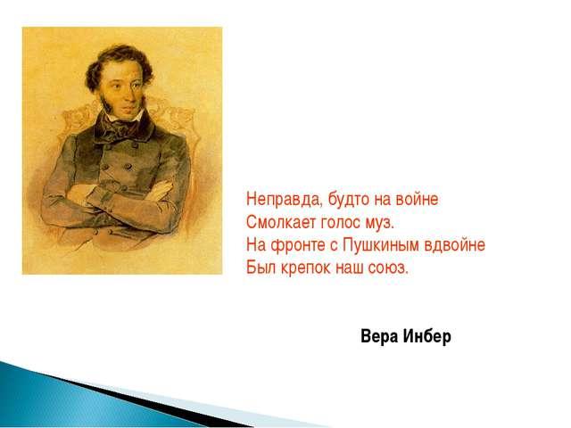 Неправда, будто на войне Смолкает голос муз. На фронте с Пушкиным вдвойне Бы...