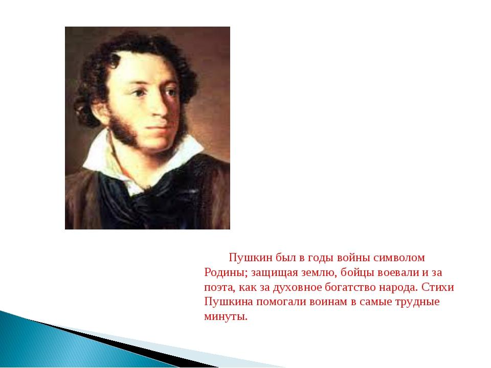 Пушкин был в годы войны символом Родины; защищая землю, бойцы воевали и за по...