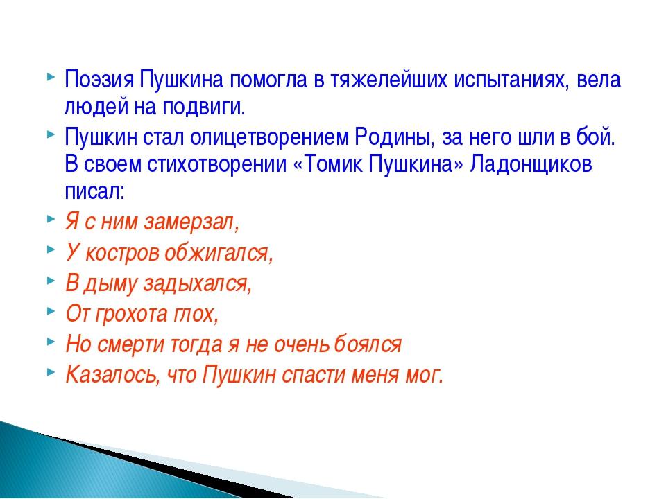 Поэзия Пушкина помогла в тяжелейших испытаниях, вела людей на подвиги. Пушкин...