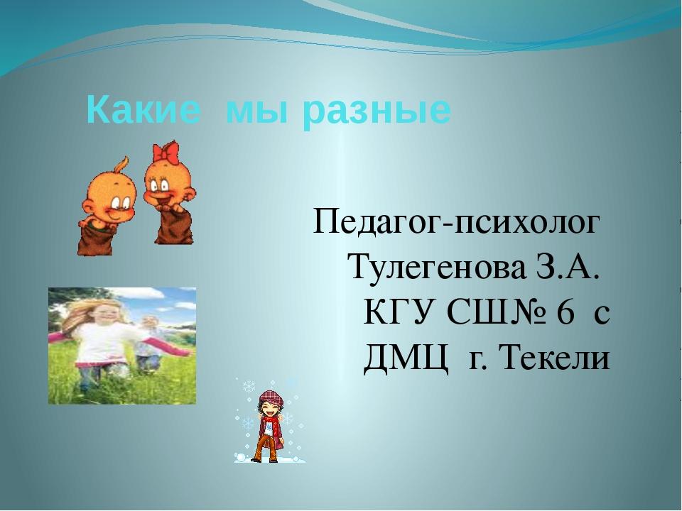 Какие мы разные Педагог-психолог Тулегенова З.А. КГУ СШ№ 6 с ДМЦ г. Текели