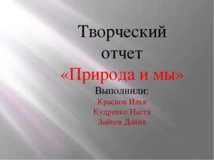 Творческий отчет «Природа и мы» Выполнили: Краснов Илья Кудренко Настя Зайцев