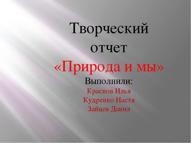 Творческий отчет «Природа и мы» Выполнили: Краснов Илья Кудренко Настя Зайцев...
