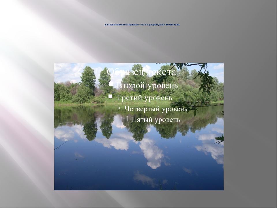 Для христианина вся природа - это его родной дом и Божий храм.