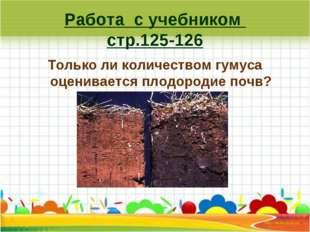 Работа с учебником стр.125-126 Только ли количеством гумуса оценивается плодо