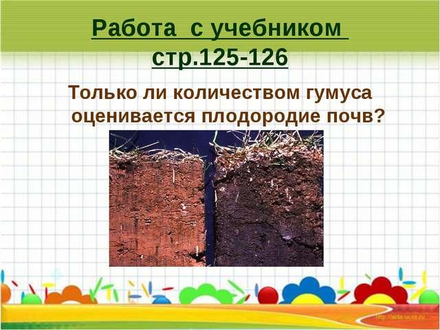 Работа с учебником стр.125-126 Только ли количеством гумуса оценивается плодо...