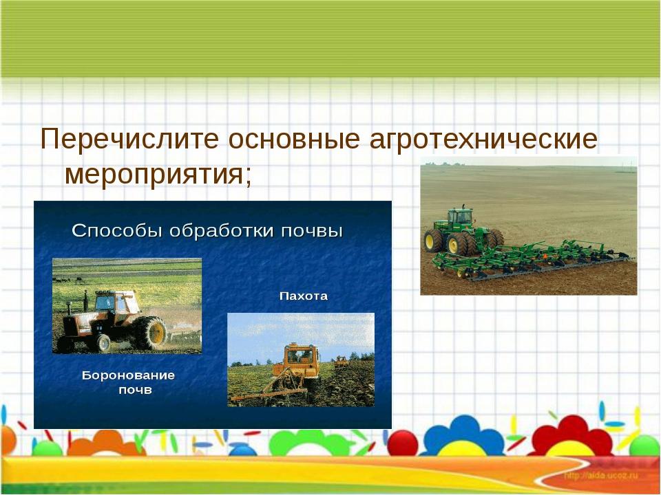 Перечислите основные агротехнические мероприятия;