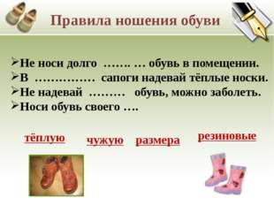 Не носи долго ……. … обувь в помещении. В …………… сапоги надевай тёплые носки. Н
