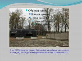 Этот ДОТ находится у ворот Красненького кладбища, на проспекте Стачек, 98, о