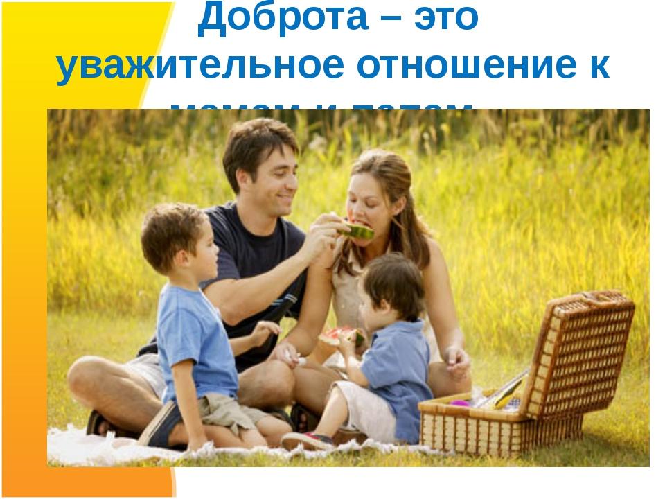 Доброта – это уважительное отношение к мамам и папам.
