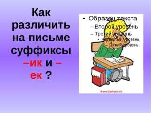 Как различить на письме суффиксы –ик и –ек ?