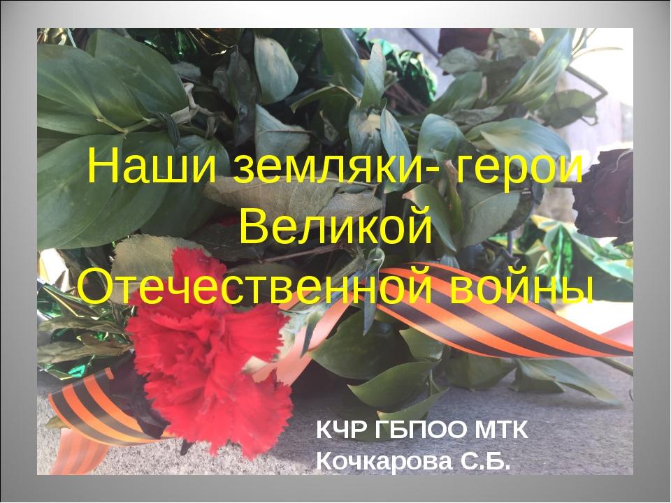 Наши земляки- герои Великой Отечественной войны КЧР ГБПОО МТК Кочкарова С.Б.