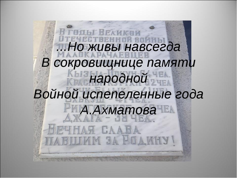 ...Но живы навсегда В сокровищнице памяти народной Войной испепеленные года...