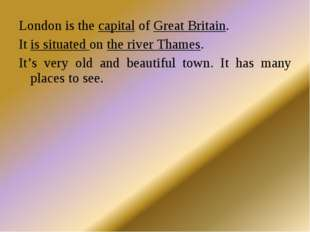 London is the capital of Great Britain. It is situated on the river Thames. I