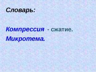 Словарь: Компрессия - сжатие. Микротема.