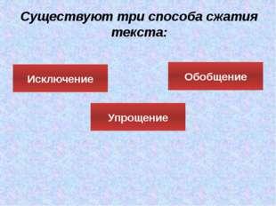 Существуют три способа сжатия текста: Исключение Обобщение Упрощение