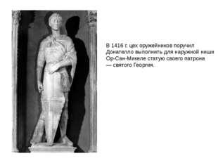 В 1416 г. цех оружейников поручил Донателло выполнить для наружной ниши Ор-Са