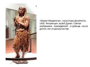«Мария Магдалина», скульптура Донателло, 1455, Флоренция, музей Дуомо. Святая