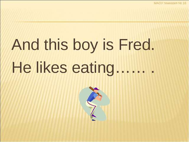 And this boy is Fred. He likes eating…… . МАОУ гимназия № 16 Димитренко Н.В....