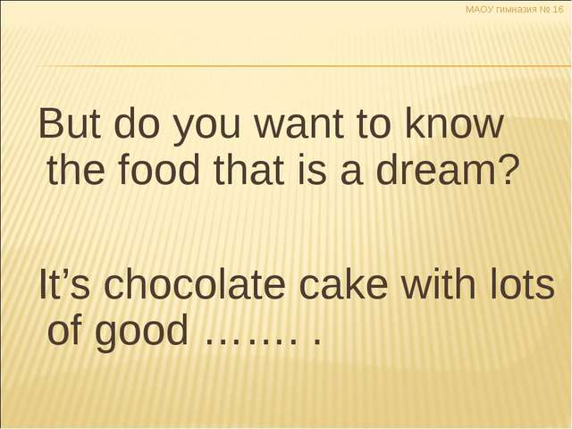 But do you want to know the food that is a dream? It's chocolate cake with l...