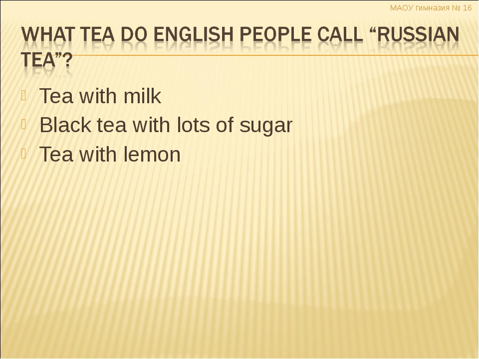 Tea with milk Black tea with lots of sugar Tea with lemon МАОУ гимназия № 16...