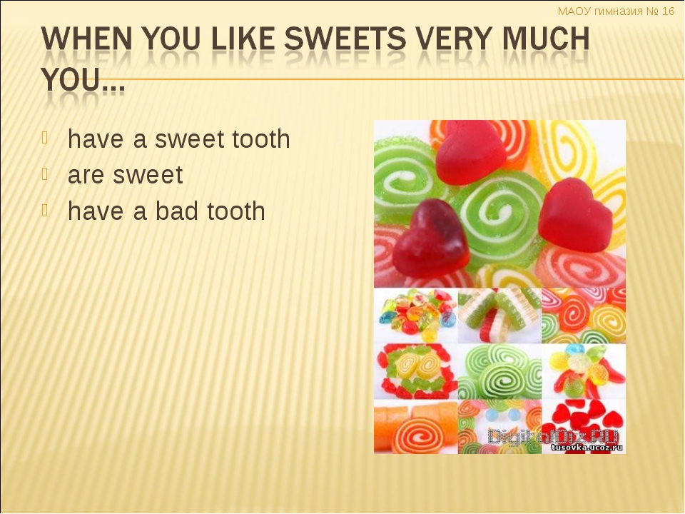 have a sweet tooth are sweet have a bad tooth МАОУ гимназия № 16 Димитренко Н...
