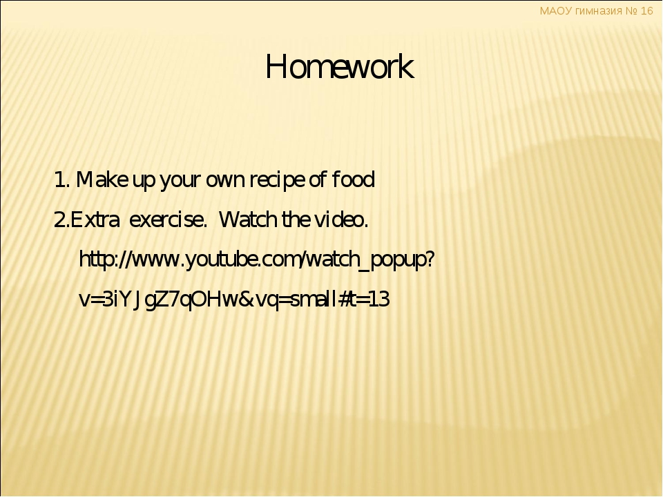 Homework 1. Make up your own recipe of food 2.Extra exercise. Watch the vide...