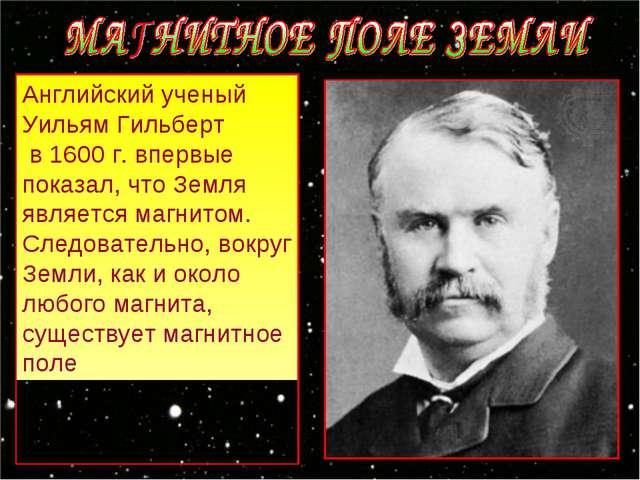 Английский ученый Уильям Гильберт в 1600 г. впервые показал, что Земля являет...