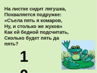 На листке сидит лягушка, Похваляется подружке: «Съела пять я комаров, Ну, и с